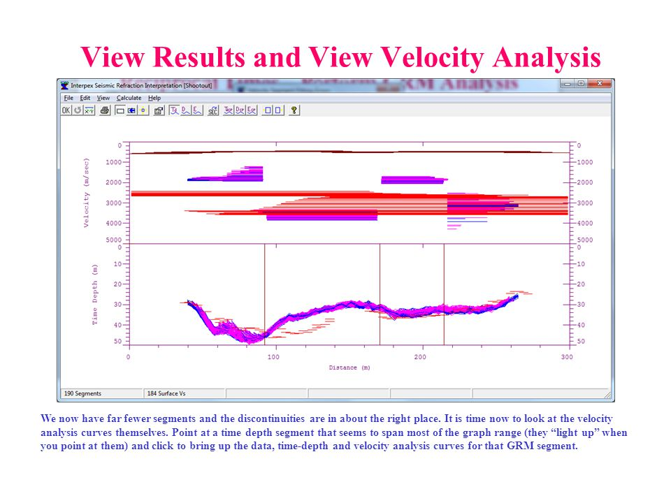 View Results and View Velocity Analysis We now have far fewer segments and the discontinuities are in about the right place. It is time now to look at
