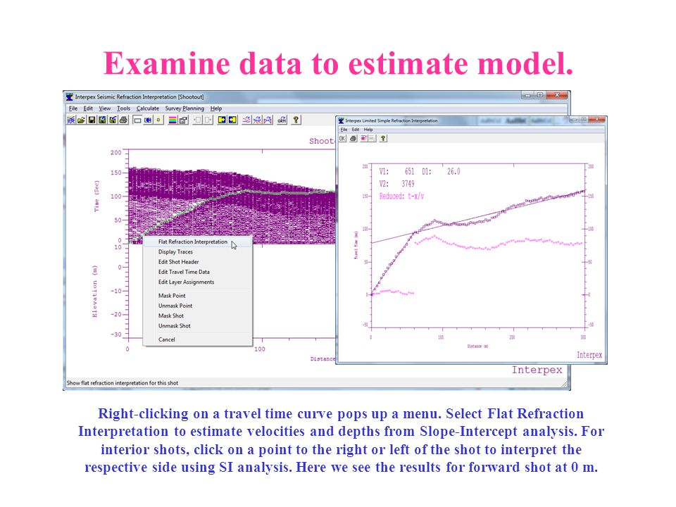 Examine data to estimate model. Right-clicking on a travel time curve pops up a menu. Select Flat Refraction Interpretation to estimate velocities and