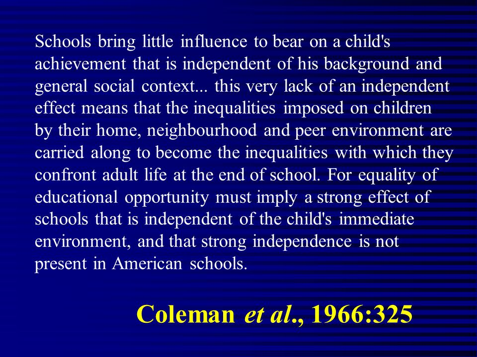Coleman et al., 1966:325 Schools bring little influence to bear on a child s achievement that is independent of his background and general social context...