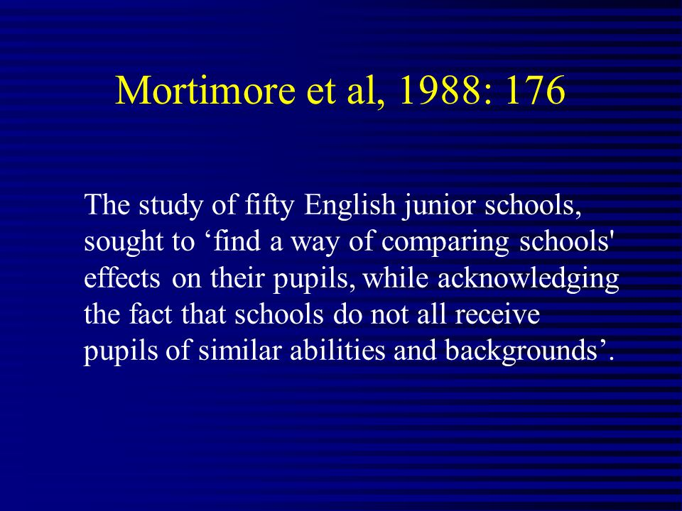 Mortimore et al, 1988: 176 The study of fifty English junior schools, sought to find a way of comparing schools effects on their pupils, while acknowledging the fact that schools do not all receive pupils of similar abilities and backgrounds.
