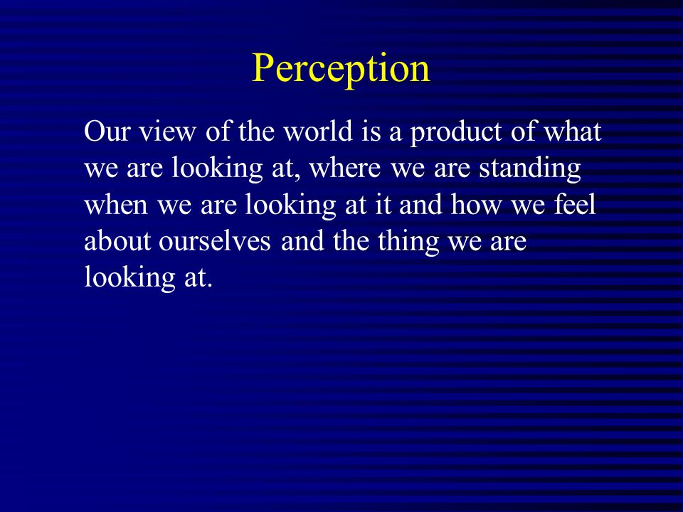 Perception Our view of the world is a product of what we are looking at, where we are standing when we are looking at it and how we feel about ourselv