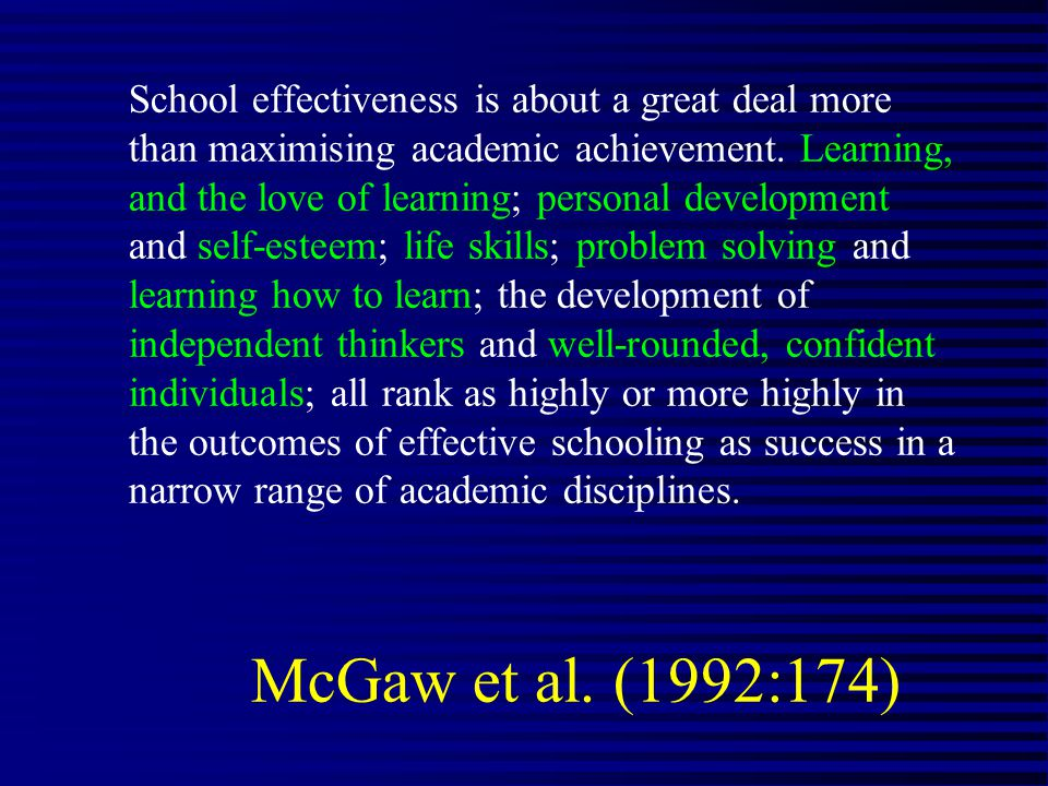 McGaw et al. (1992:174) School effectiveness is about a great deal more than maximising academic achievement. Learning, and the love of learning; pers
