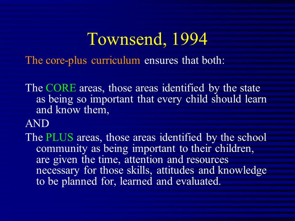 Townsend, 1994 The core-plus curriculum ensures that both: The CORE areas, those areas identified by the state as being so important that every child should learn and know them, AND The PLUS areas, those areas identified by the school community as being important to their children, are given the time, attention and resources necessary for those skills, attitudes and knowledge to be planned for, learned and evaluated.