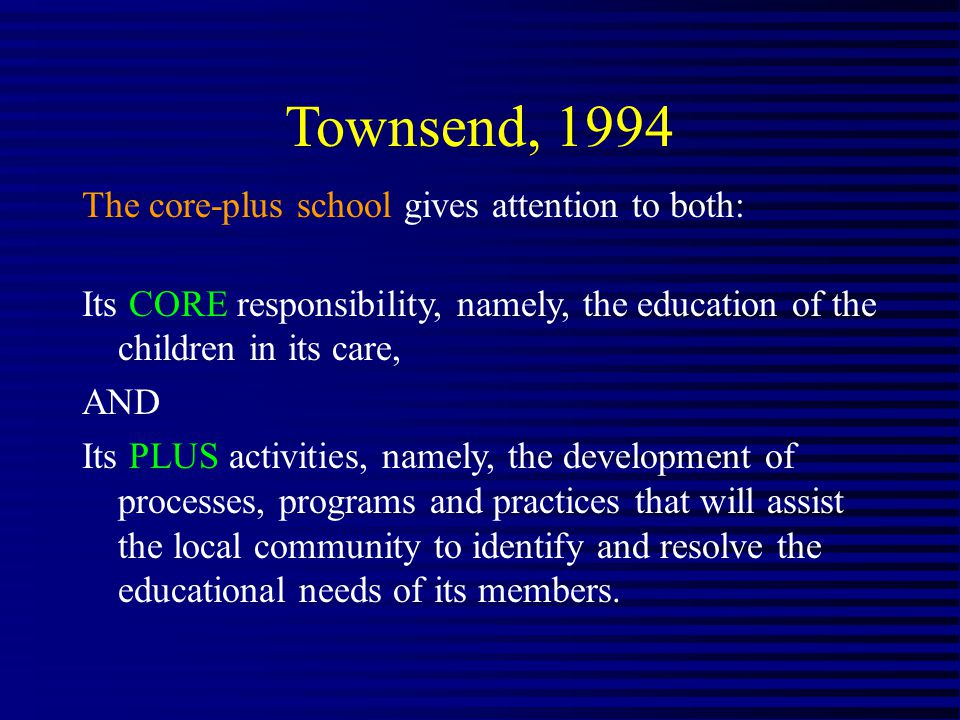 Townsend, 1994 The core-plus school gives attention to both: Its CORE responsibility, namely, the education of the children in its care, AND Its PLUS activities, namely, the development of processes, programs and practices that will assist the local community to identify and resolve the educational needs of its members.
