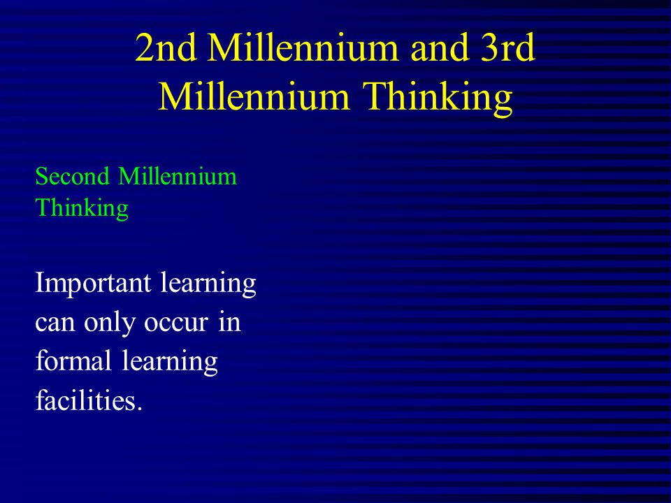 2nd Millennium and 3rd Millennium Thinking Second Millennium Thinking Important learning can only occur in formal learning facilities.
