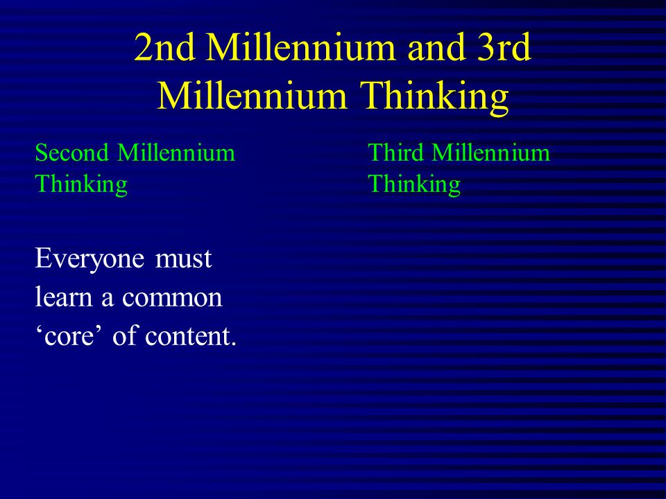 2nd Millennium and 3rd Millennium Thinking Second Millennium Third MillenniumThinking Everyone must learn a common core of content.