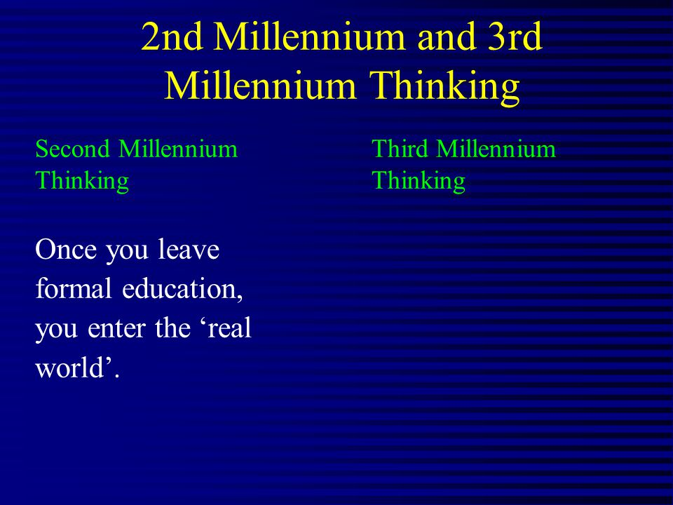 2nd Millennium and 3rd Millennium Thinking Second Millennium Third Millennium Thinking Once you leave formal education, you enter the real world.