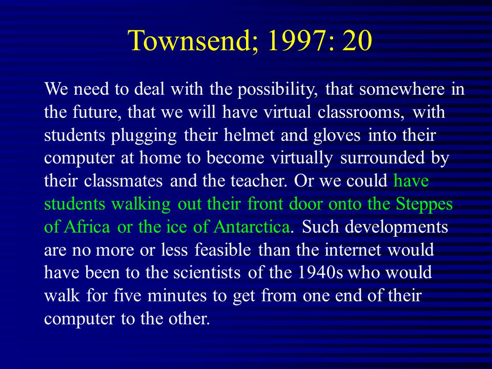 Townsend; 1997: 20 We need to deal with the possibility, that somewhere in the future, that we will have virtual classrooms, with students plugging their helmet and gloves into their computer at home to become virtually surrounded by their classmates and the teacher.