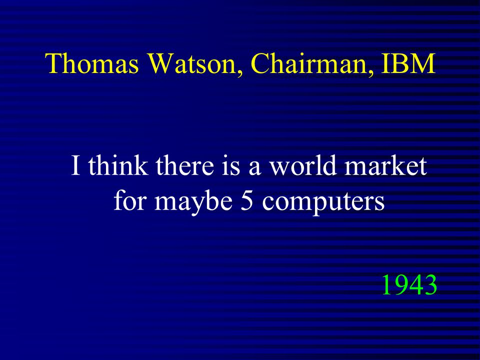 Thomas Watson, Chairman, IBM I think there is a world market for maybe 5 computers 1943