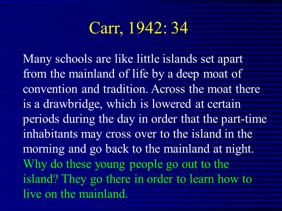 Carr, 1942: 34 Many schools are like little islands set apart from the mainland of life by a deep moat of convention and tradition.