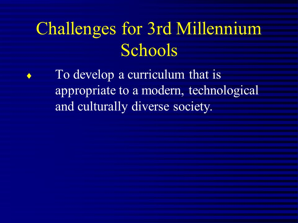 Challenges for 3rd Millennium Schools To develop a curriculum that is appropriate to a modern, technological and culturally diverse society.