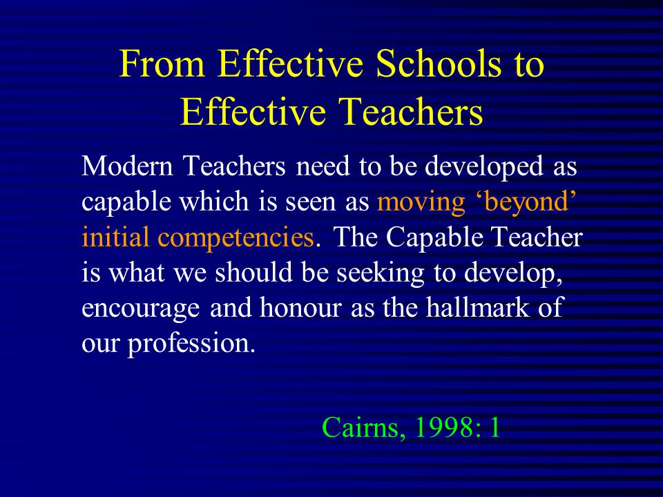 From Effective Schools to Effective Teachers Modern Teachers need to be developed as capable which is seen as moving beyond initial competencies.
