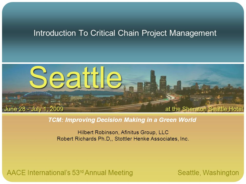 AACE Internationals 53 rd Annual Meeting Seattle, Washington TCM: Improving Decision Making in a Green World Introduction To Critical Chain Project Ma