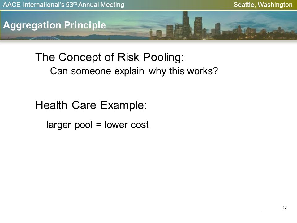 AACE Internationals 53 rd Annual Meeting Seattle, Washington. 13 Aggregation Principle The Concept of Risk Pooling: Can someone explain why this works