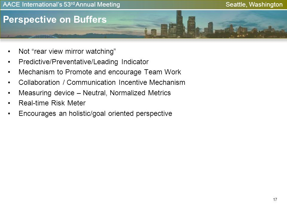 AACE Internationals 53 rd Annual Meeting Seattle, Washington 17 Perspective on Buffers Not rear view mirror watching Predictive/Preventative/Leading I