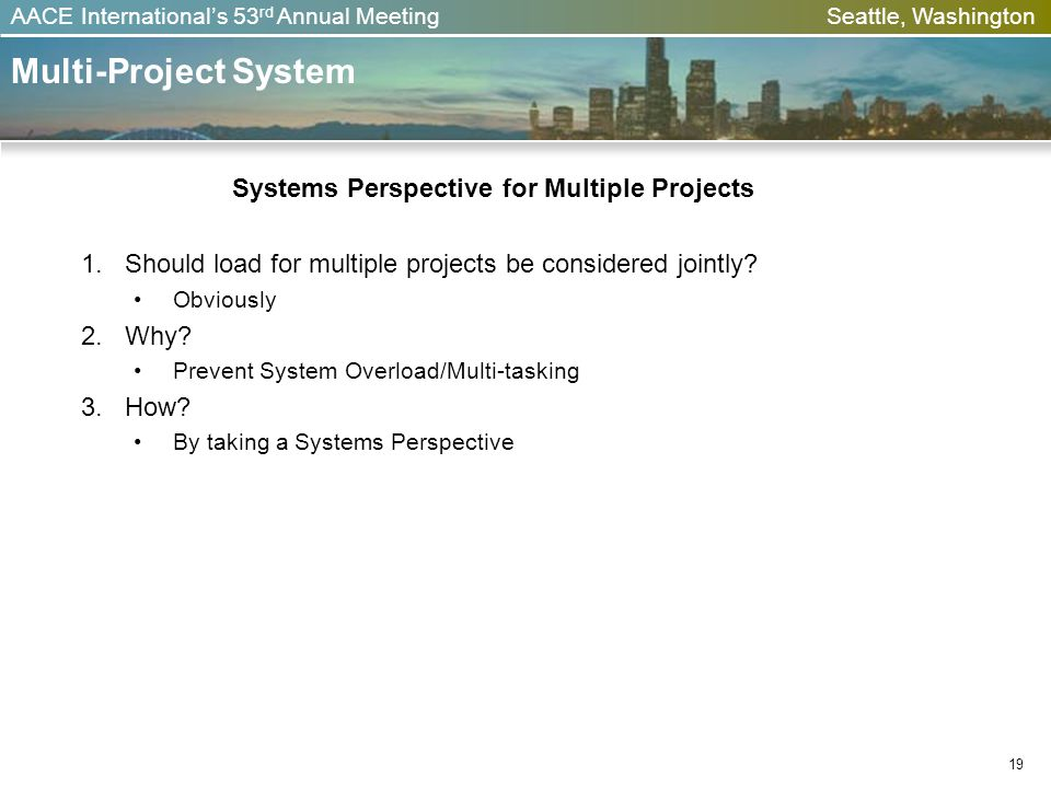 AACE Internationals 53 rd Annual Meeting Seattle, Washington Multi-Project System Systems Perspective for Multiple Projects Should load for multiple p