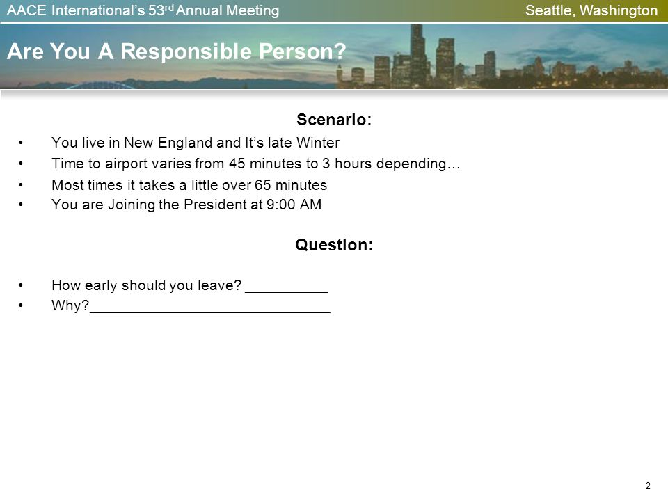 AACE Internationals 53 rd Annual Meeting Seattle, Washington 2 Are You A Responsible Person? Scenario: You live in New England and Its late Winter Tim
