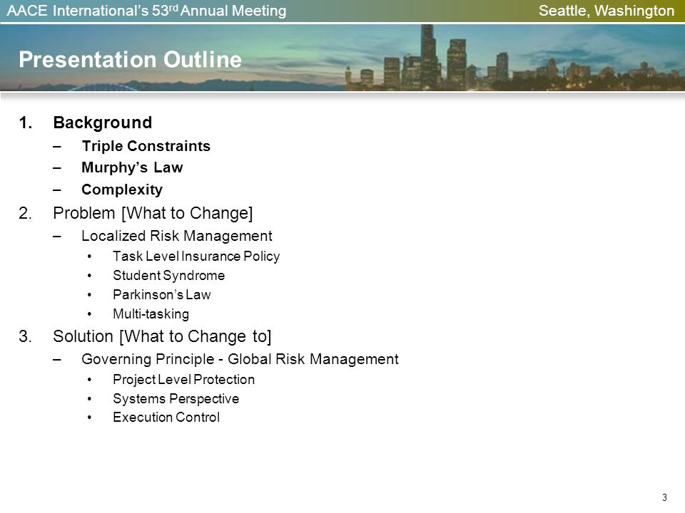 AACE Internationals 53 rd Annual Meeting Seattle, Washington Presentation Outline 1. Background – Triple Constraints – Murphys Law – Complexity 2. Pro