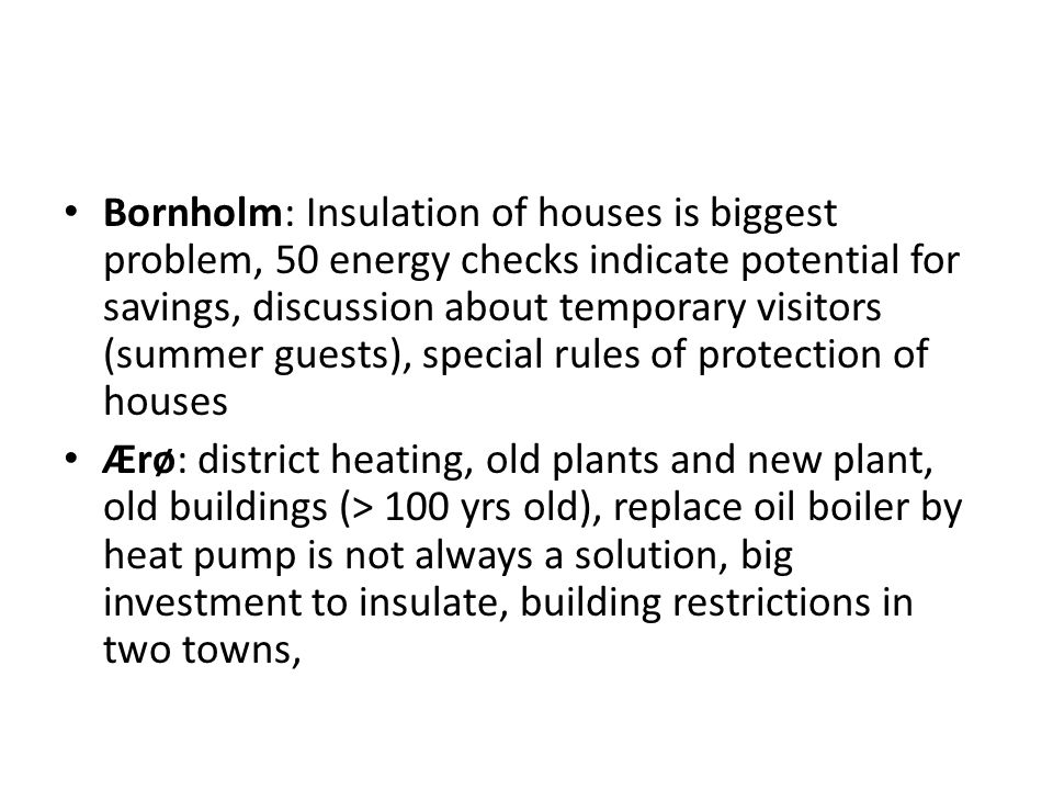 Bornholm: Insulation of houses is biggest problem, 50 energy checks indicate potential for savings, discussion about temporary visitors (summer guests), special rules of protection of houses Ærø: district heating, old plants and new plant, old buildings (> 100 yrs old), replace oil boiler by heat pump is not always a solution, big investment to insulate, building restrictions in two towns,