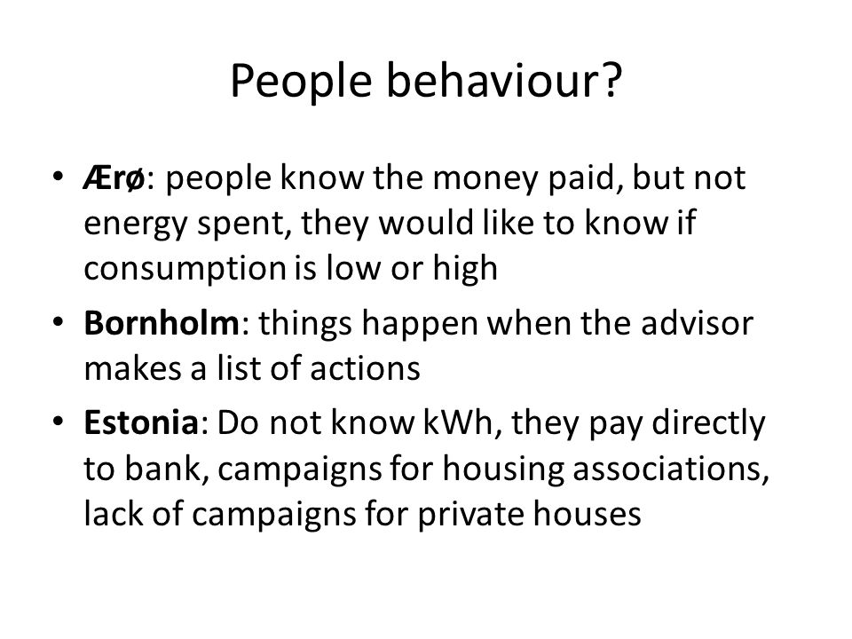 People behaviour? Ærø: people know the money paid, but not energy spent, they would like to know if consumption is low or high Bornholm: things happen