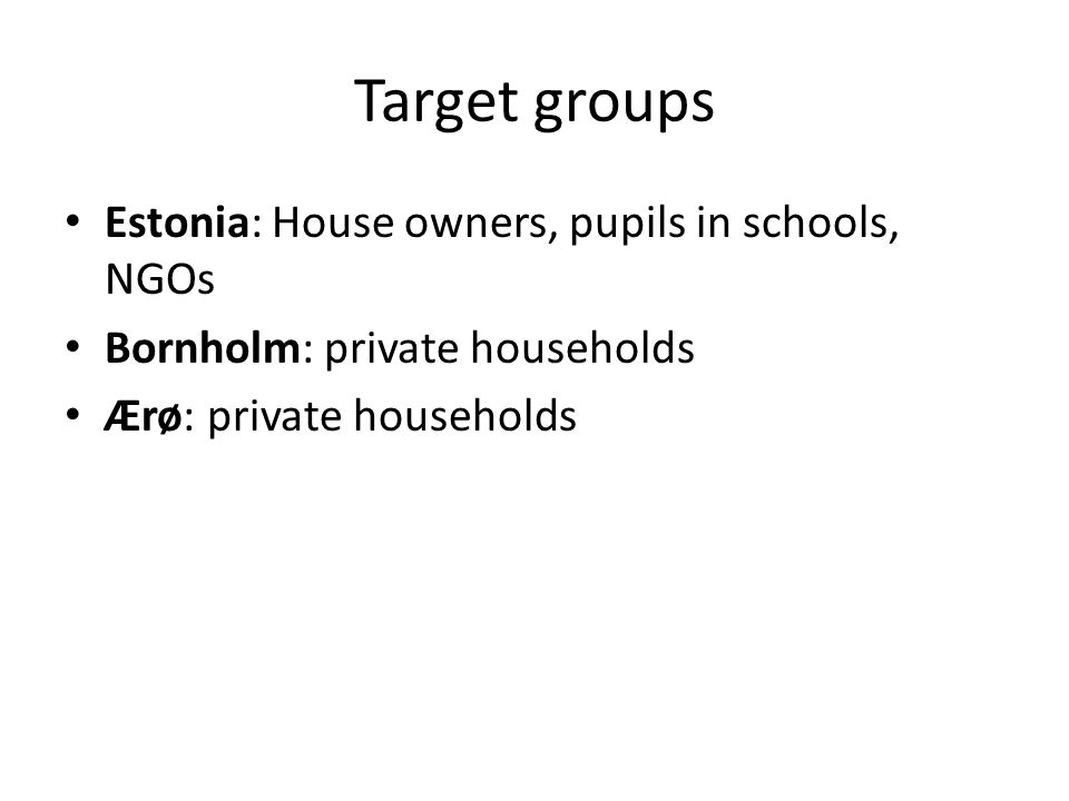 Target groups Estonia: House owners, pupils in schools, NGOs Bornholm: private households Ærø: private households
