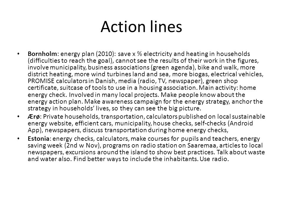 Action lines Bornholm: energy plan (2010): save x % electricity and heating in households (difficulties to reach the goal), cannot see the results of their work in the figures, involve municipality, business associations (green agenda), bike and walk, more district heating, more wind turbines land and sea, more biogas, electrical vehicles, PROMISE calculators in Danish, media (radio, TV, newspaper), green shop certificate, suitcase of tools to use in a housing association.