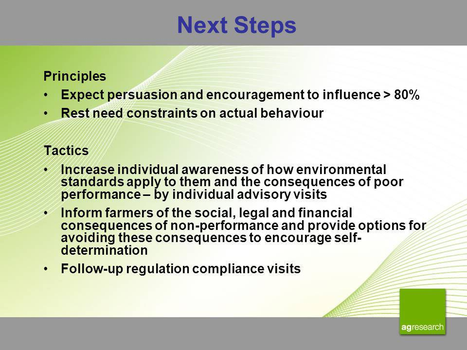 Next Steps Principles Expect persuasion and encouragement to influence > 80% Rest need constraints on actual behaviour Tactics Increase individual awareness of how environmental standards apply to them and the consequences of poor performance – by individual advisory visits Inform farmers of the social, legal and financial consequences of non-performance and provide options for avoiding these consequences to encourage self- determination Follow-up regulation compliance visits