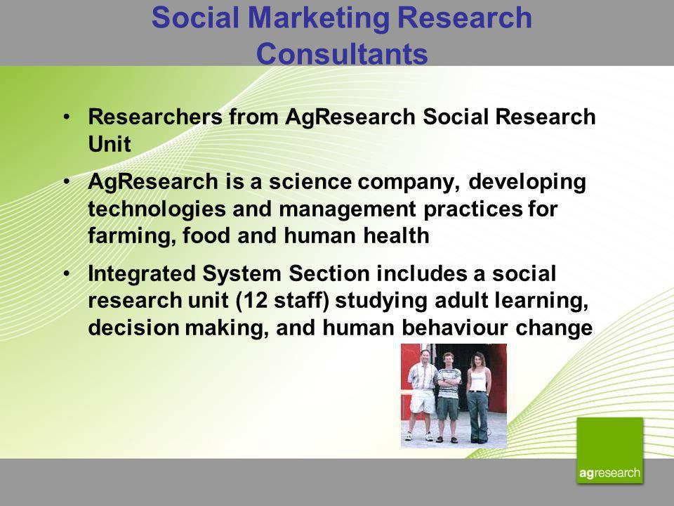 Social Marketing Research Consultants Researchers from AgResearch Social Research Unit AgResearch is a science company, developing technologies and management practices for farming, food and human health Integrated System Section includes a social research unit (12 staff) studying adult learning, decision making, and human behaviour change
