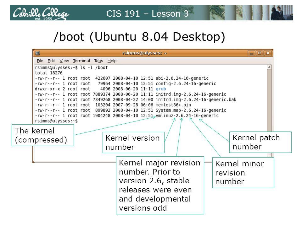 CIS 191 – Lesson 3 /boot (Ubuntu 8.04 Desktop) The kernel (compressed) Kernel major revision number.