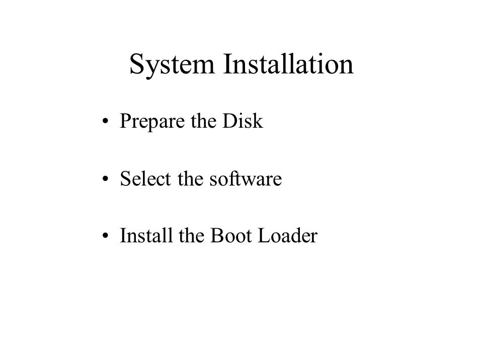 System Installation Prepare the Disk Select the software Install the Boot Loader
