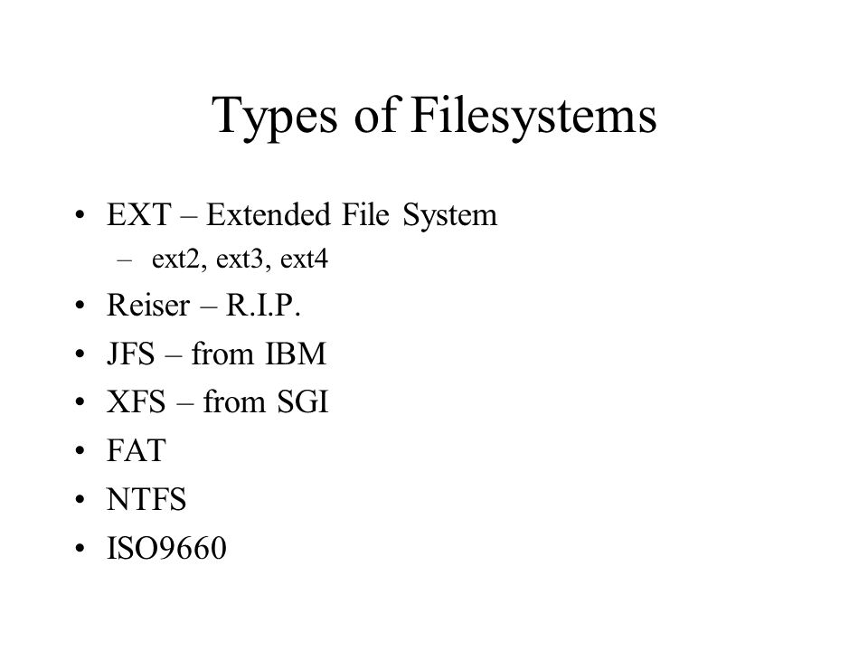 Types of Filesystems EXT – Extended File System – ext2, ext3, ext4 Reiser – R.I.P.