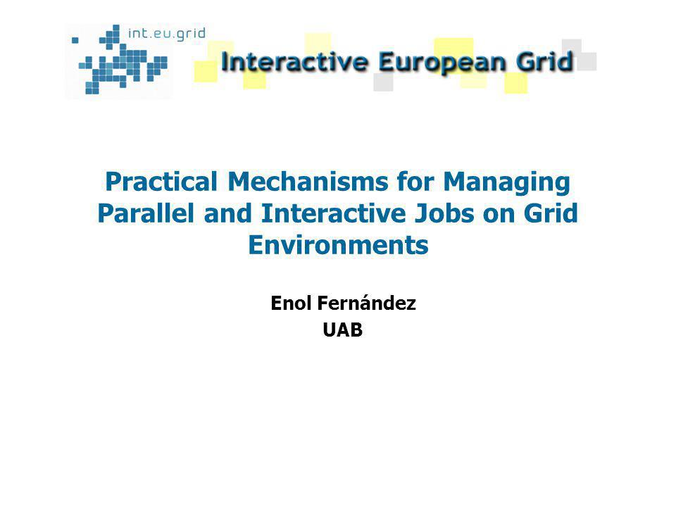 Practical Mechanisms for Managing Parallel and Interactive Jobs on Grid Environments Enol Fernández UAB