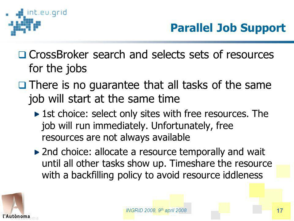 partners logo INGRID 2008, 9 th april 2008 17 Parallel Job Support CrossBroker search and selects sets of resources for the jobs There is no guarantee that all tasks of the same job will start at the same time 1st choice: select only sites with free resources.