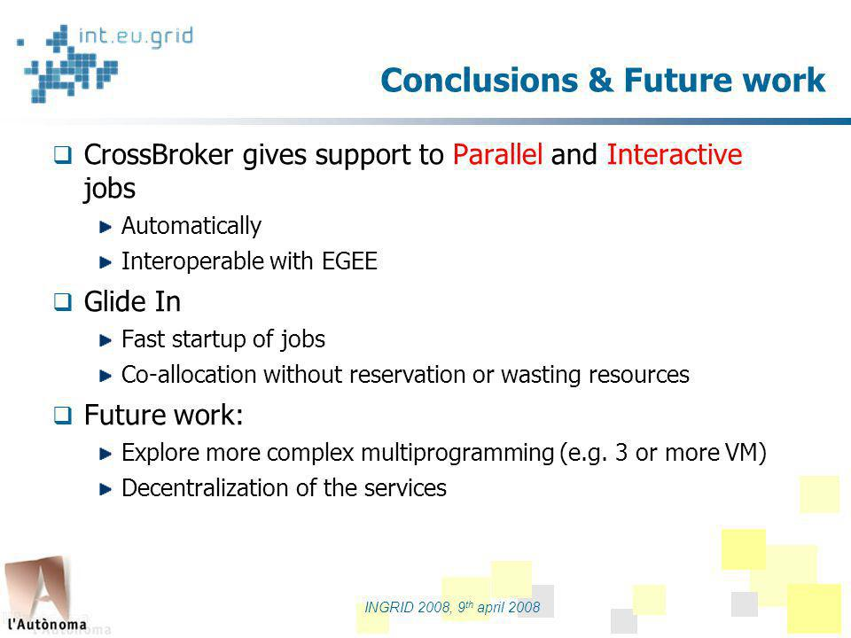 partners logo INGRID 2008, 9 th april 2008 Conclusions & Future work CrossBroker gives support to Parallel and Interactive jobs Automatically Interoperable with EGEE Glide In Fast startup of jobs Co-allocation without reservation or wasting resources Future work: Explore more complex multiprogramming (e.g.