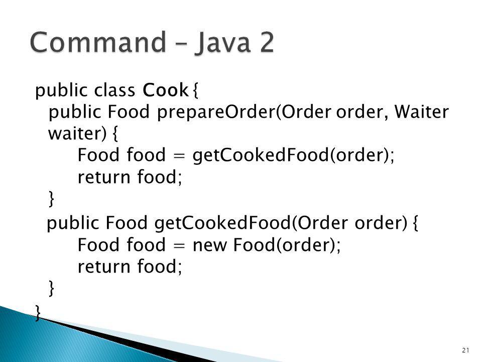 public class Cook { public Food prepareOrder(Order order, Waiter waiter) { Food food = getCookedFood(order); return food; } public Food getCookedFood(Order order) { Food food = new Food(order); return food; } } 21