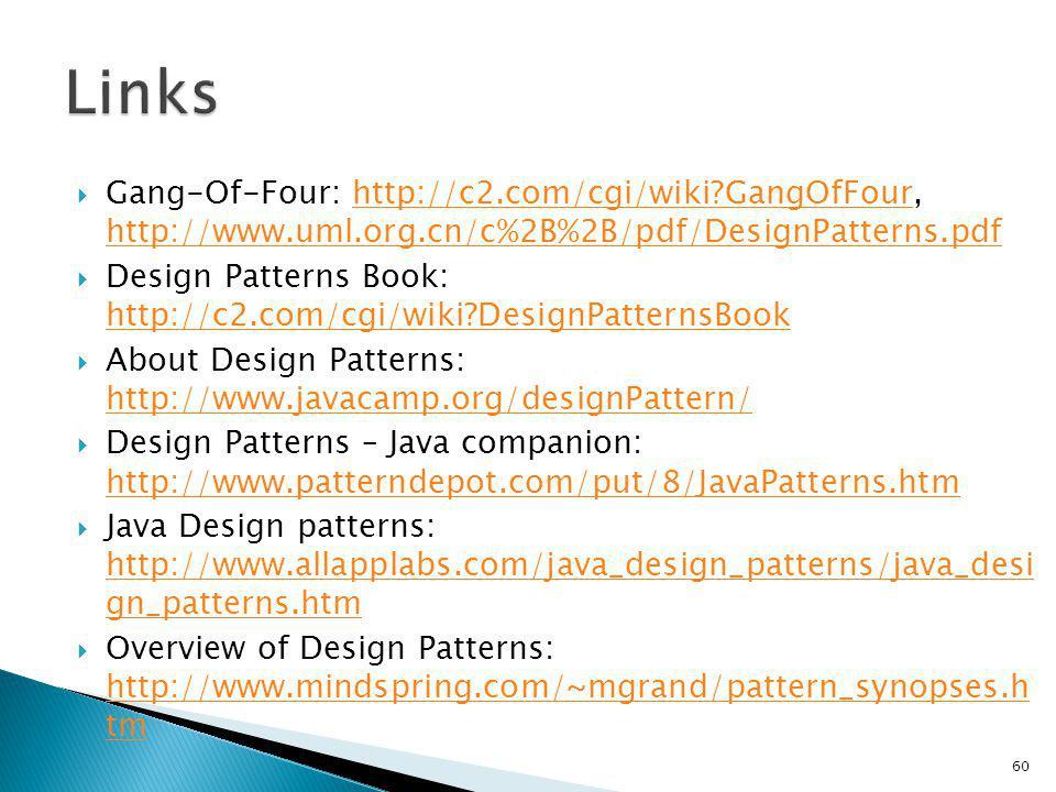 Gang-Of-Four: http://c2.com/cgi/wiki GangOfFour, http://www.uml.org.cn/c%2B%2B/pdf/DesignPatterns.pdfhttp://c2.com/cgi/wiki GangOfFour http://www.uml.org.cn/c%2B%2B/pdf/DesignPatterns.pdf Design Patterns Book: http://c2.com/cgi/wiki DesignPatternsBook http://c2.com/cgi/wiki DesignPatternsBook About Design Patterns: http://www.javacamp.org/designPattern/ http://www.javacamp.org/designPattern/ Design Patterns – Java companion: http://www.patterndepot.com/put/8/JavaPatterns.htm http://www.patterndepot.com/put/8/JavaPatterns.htm Java Design patterns: http://www.allapplabs.com/java_design_patterns/java_desi gn_patterns.htm http://www.allapplabs.com/java_design_patterns/java_desi gn_patterns.htm Overview of Design Patterns: http://www.mindspring.com/~mgrand/pattern_synopses.h tm http://www.mindspring.com/~mgrand/pattern_synopses.h tm 60