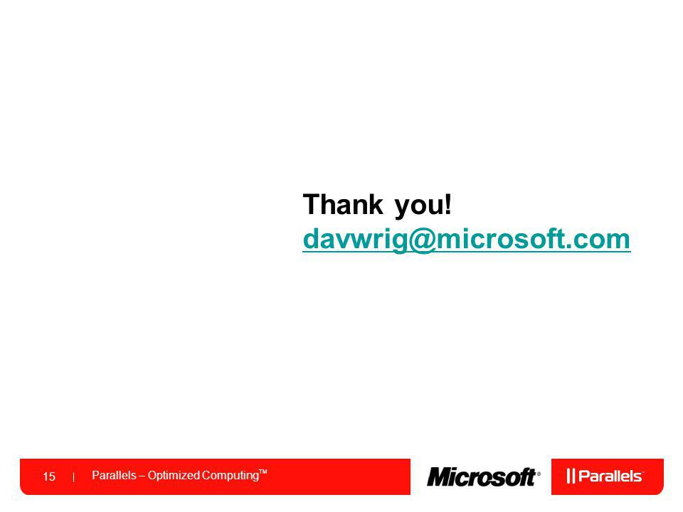 Parallels – Optimized Computing TM 15 Thank you! davwrig@microsoft.com davwrig@microsoft.com