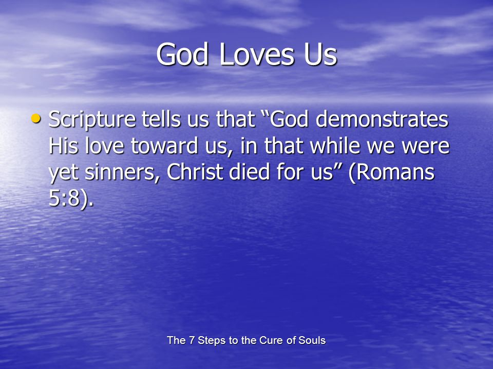 The 7 Steps to the Cure of Souls God Loves Us Scripture tells us that God demonstrates His love toward us, in that while we were yet sinners, Christ d