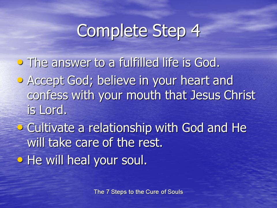 The 7 Steps to the Cure of Souls Complete Step 4 The answer to a fulfilled life is God. The answer to a fulfilled life is God. Accept God; believe in