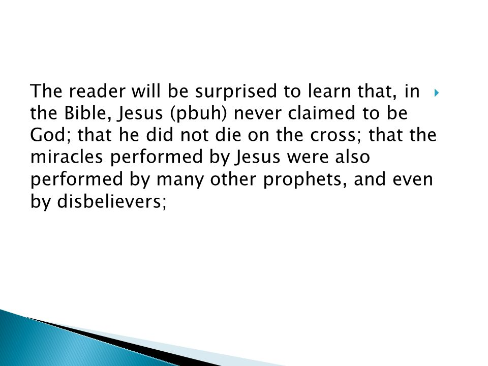 The reader will be surprised to learn that, in the Bible, Jesus (pbuh) never claimed to be God; that he did not die on the cross; that the miracles performed by Jesus were also performed by many other prophets, and even by disbelievers;