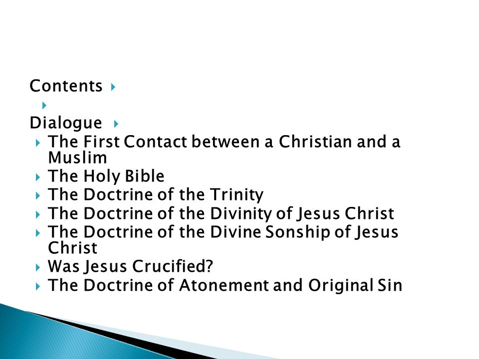 Contents Dialogue The First Contact between a Christian and a Muslim The Holy Bible The Doctrine of the Trinity The Doctrine of the Divinity of Jesus Christ The Doctrine of the Divine Sonship of Jesus Christ Was Jesus Crucified.