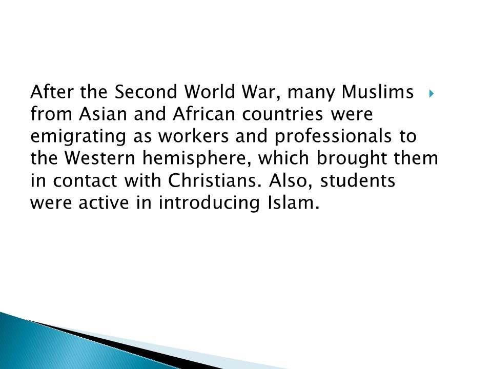 After the Second World War, many Muslims from Asian and African countries were emigrating as workers and professionals to the Western hemisphere, which brought them in contact with Christians.