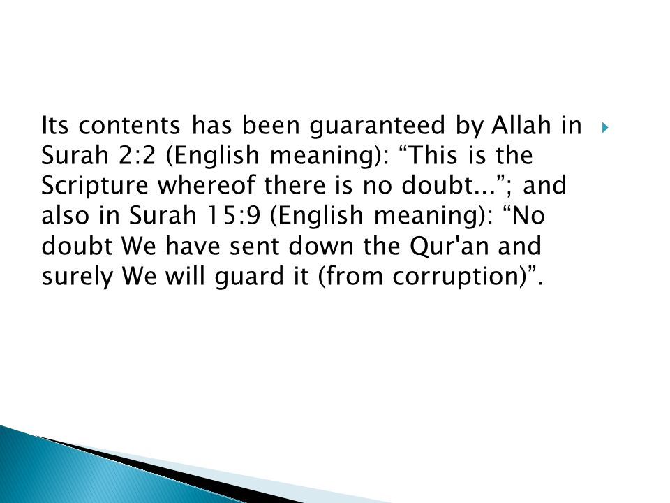 Its contents has been guaranteed by Allah in Surah 2:2 (English meaning): This is the Scripture whereof there is no doubt...; and also in Surah 15:9 (English meaning): No doubt We have sent down the Qur an and surely We will guard it (from corruption).
