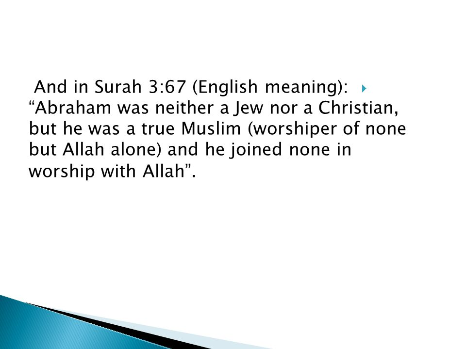 And in Surah 3:67 (English meaning): Abraham was neither a Jew nor a Christian, but he was a true Muslim (worshiper of none but Allah alone) and he joined none in worship with Allah.