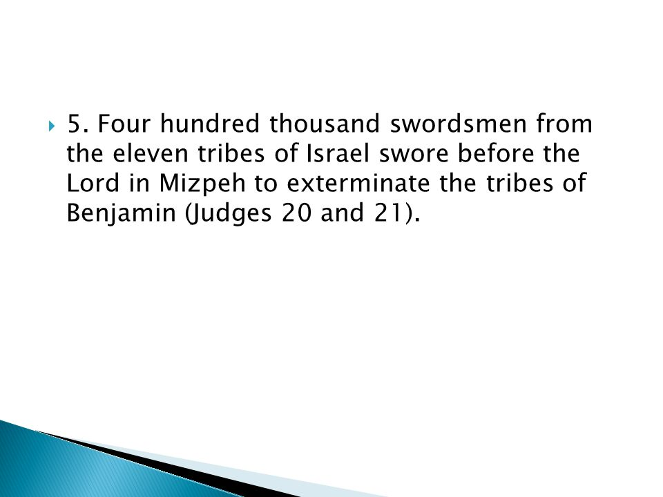 5. Four hundred thousand swordsmen from the eleven tribes of Israel swore before the Lord in Mizpeh to exterminate the tribes of Benjamin (Judges 20 a