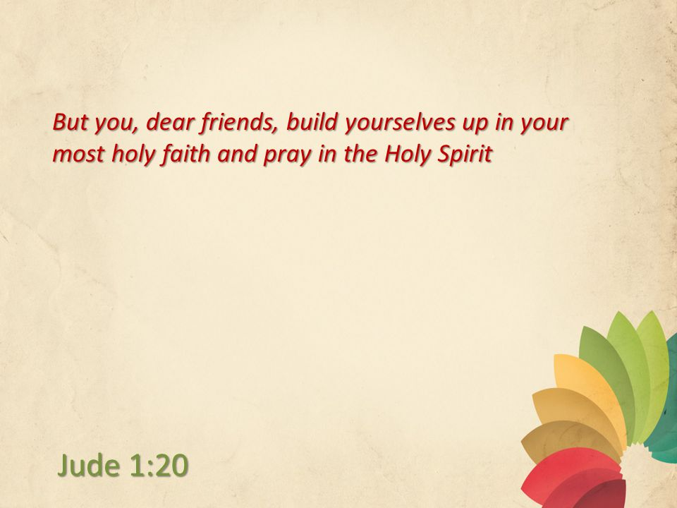 But you, dear friends, build yourselves up in your most holy faith and pray in the Holy Spirit Jude 1:20