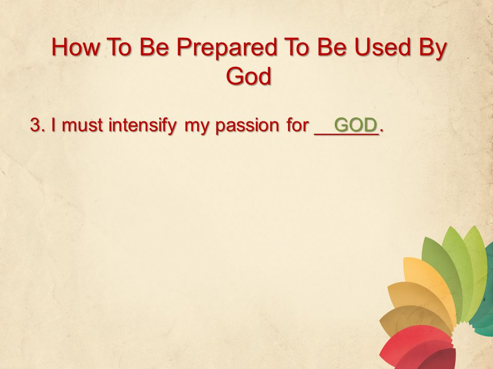 How To Be Prepared To Be Used By God 3. I must intensify my passion for ______. GOD