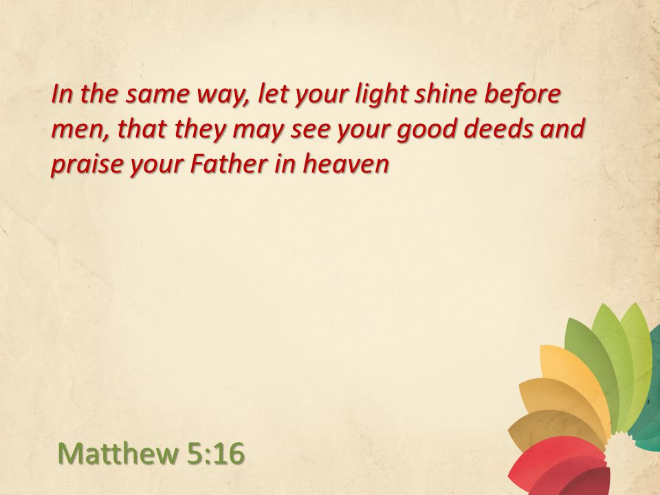 In the same way, let your light shine before men, that they may see your good deeds and praise your Father in heaven Matthew 5:16