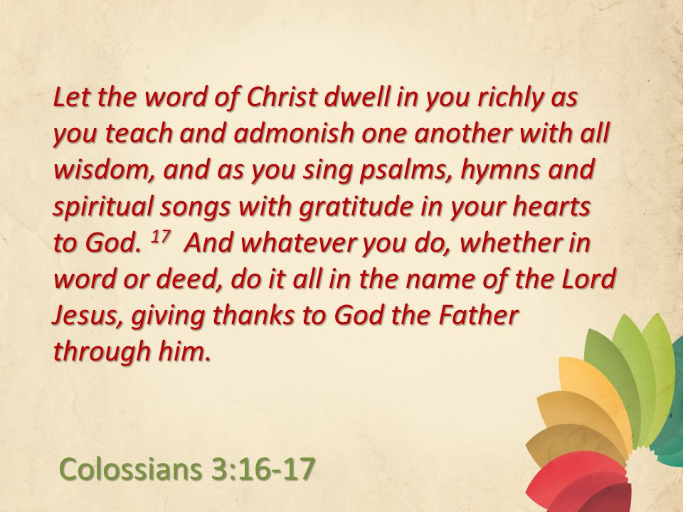 Let the word of Christ dwell in you richly as you teach and admonish one another with all wisdom, and as you sing psalms, hymns and spiritual songs with gratitude in your hearts to God.