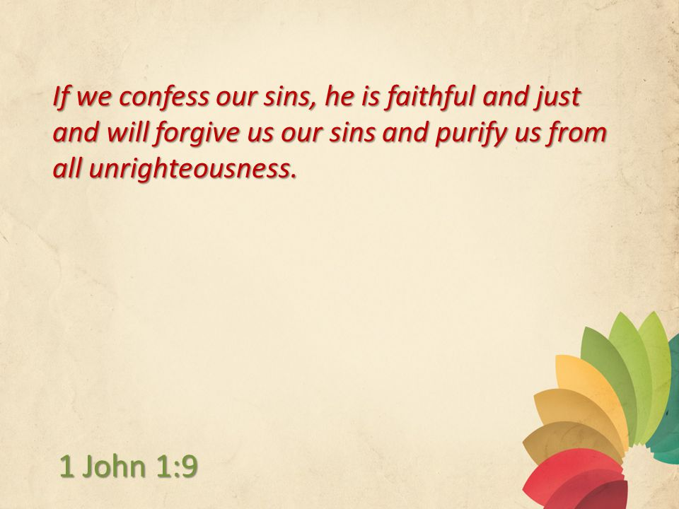If we confess our sins, he is faithful and just and will forgive us our sins and purify us from all unrighteousness.